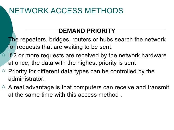 NETWORK ACCESS METHODS <ul><li>DEMAND PRIORITY </li></ul><ul><li>The repeaters, bridges, routers or hubs search the networ...