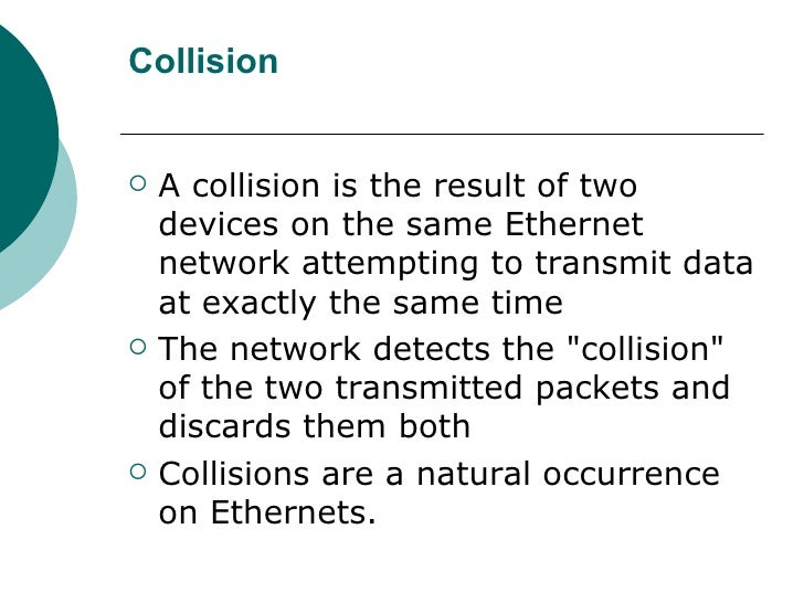 Collision <ul><li>A collision is the result of two devices on the same Ethernet network attempting to transmit data at exa...