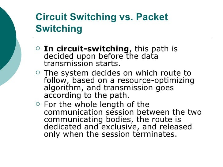 Circuit Switching vs. Packet Switching   <ul><li>In circuit-switching , this path is decided upon before the data transmis...