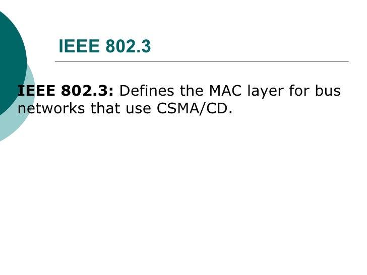IEEE 802.3  <ul><li>IEEE 802.3:  Defines the MAC layer for bus networks that use CSMA/CD.  </li></ul>