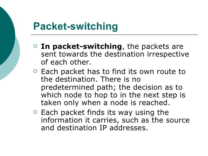 Packet-switching <ul><li>In packet-switching , the packets are sent towards the destination irrespective of each other.  <...