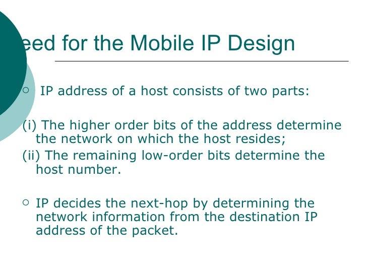 Need for the Mobile IP Design   <ul><li>IP address of a host consists of two parts: </li></ul><ul><li>(i) The higher order...