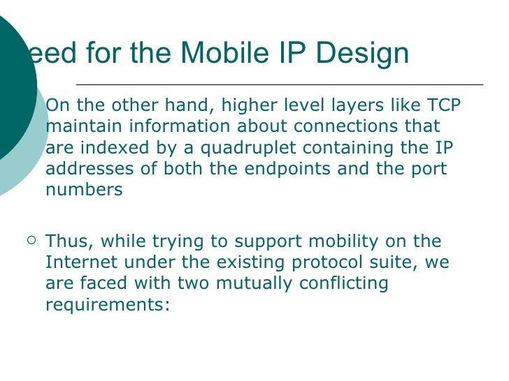Need for the Mobile IP Design <ul><li>On the other hand, higher level layers like TCP maintain information about connectio...