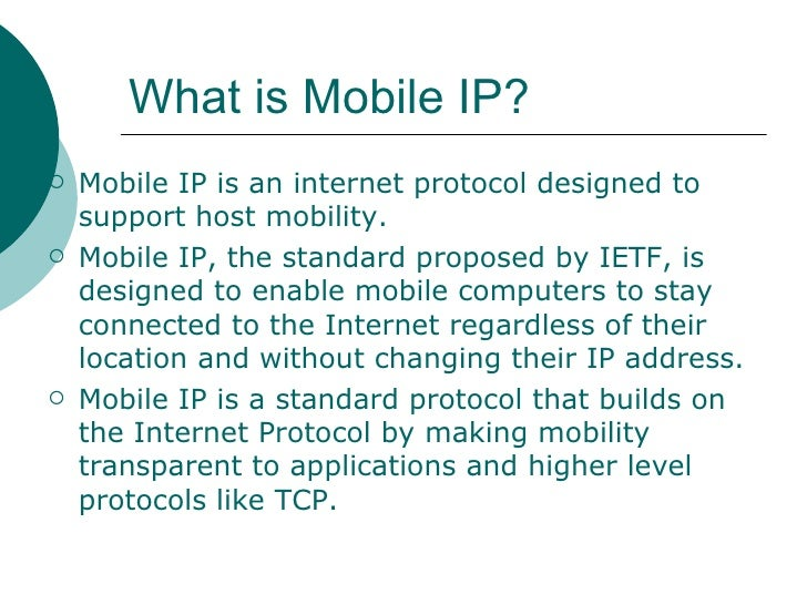 What is Mobile IP?   <ul><li>Mobile IP is an internet protocol designed to support host mobility.  </li></ul><ul><li>Mobil...