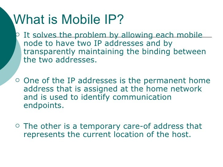 What is Mobile IP? <ul><li>It solves the problem by allowing each mobile node to have two IP addresses and by transparentl...