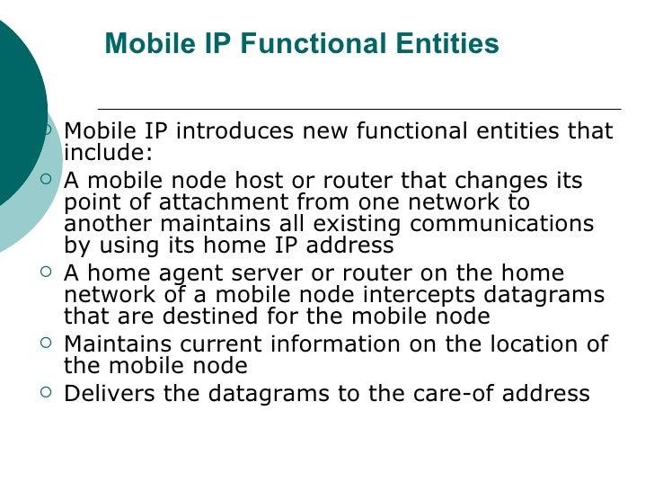 Mobile IP Functional Entities <ul><li>Mobile IP introduces new functional entities that include: </li></ul><ul><li>A mobil...