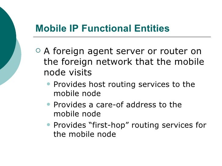 Mobile IP Functional Entities <ul><li>A foreign agent server or router on the foreign network that the mobile node visits ...