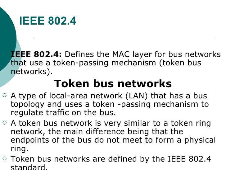 IEEE 802.4 <ul><li>IEEE 802.4:  Defines the MAC layer for bus networks that use a token-passing mechanism (token bus netwo...