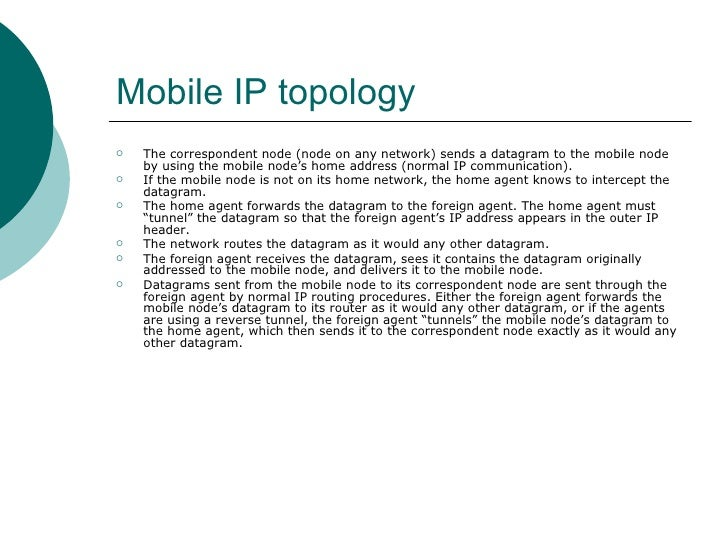 Mobile IP topology   <ul><li>The correspondent node (node on any network) sends a datagram to the mobile node by using the...