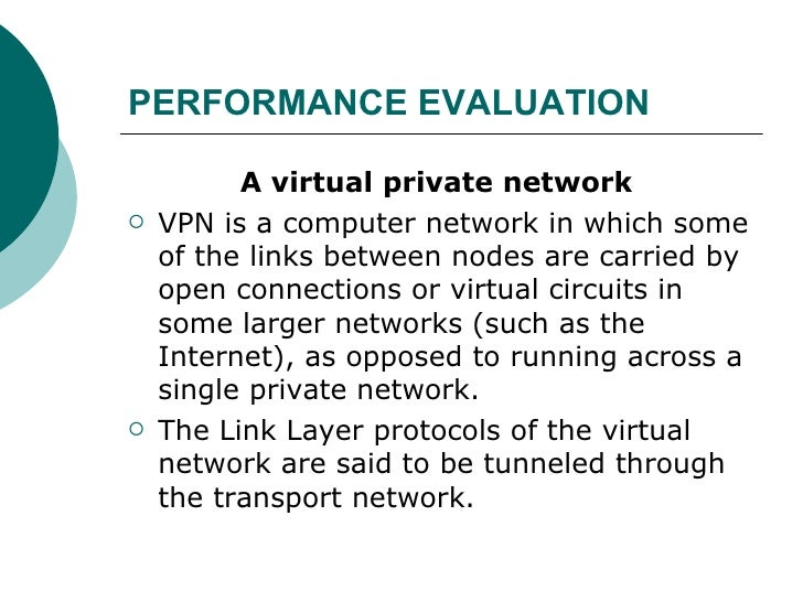 PERFORMANCE EVALUATION   <ul><li>A virtual private network   </li></ul><ul><li>VPN is a computer network in which some of ...