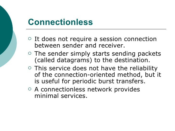 Connectionless <ul><li>It does not require a session connection between sender and receiver.  </li></ul><ul><li>The sender...