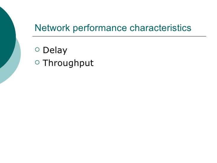 Network performance characteristics <ul><li>Delay </li></ul><ul><li>Throughput </li></ul>
