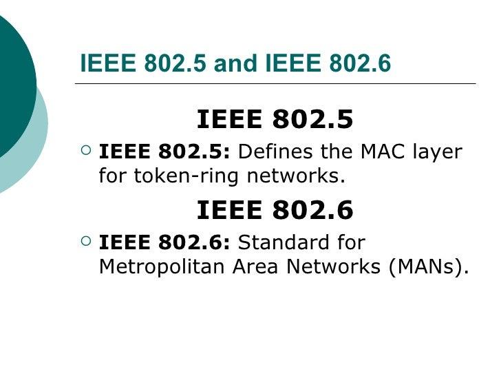IEEE 802.5 and IEEE 802.6 <ul><li>IEEE 802.5 </li></ul><ul><li>IEEE 802.5:  Defines the MAC layer for token-ring networks....