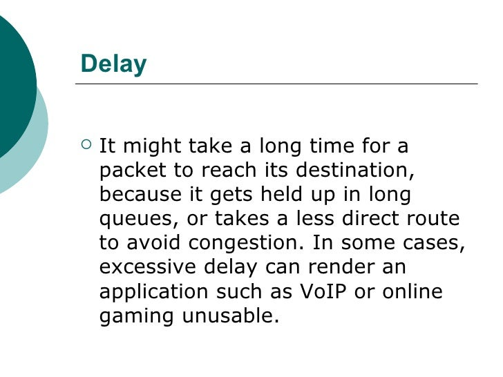 Delay <ul><li>It might take a long time for a packet to reach its destination, because it gets held up in long queues, or ...