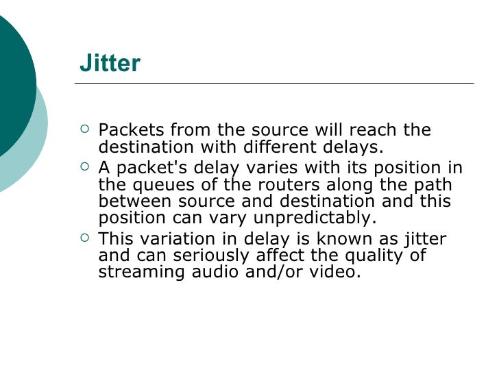 Jitter <ul><li>Packets from the source will reach the destination with different delays.  </li></ul><ul><li>A packet's del...