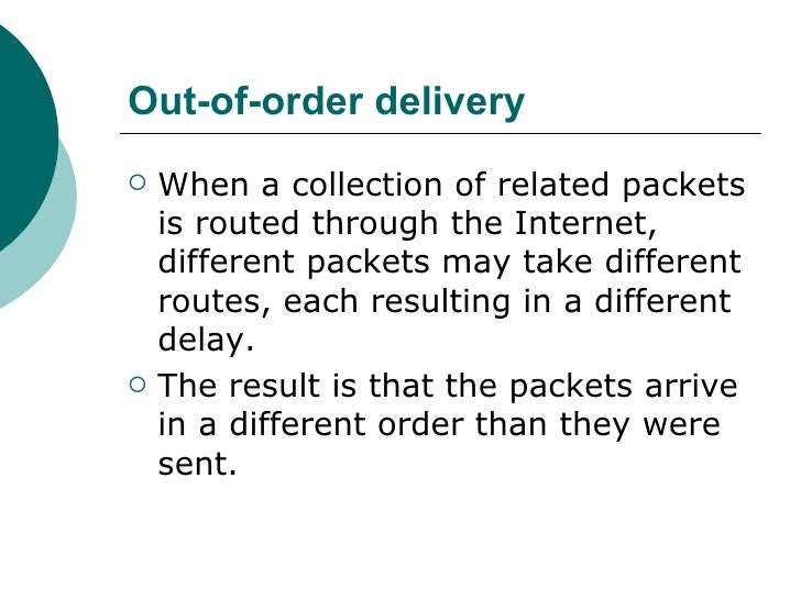 Out-of-order delivery <ul><li>When a collection of related packets is routed through the Internet, different packets may t...