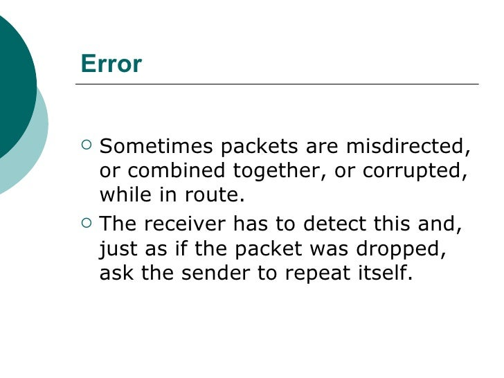 Error <ul><li>Sometimes packets are misdirected, or combined together, or corrupted, while in route.  </li></ul><ul><li>Th...