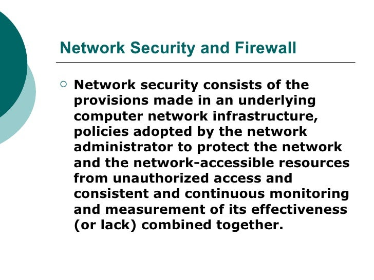 Network Security and Firewall <ul><li>Network security consists of the provisions made in an underlying computer network i...
