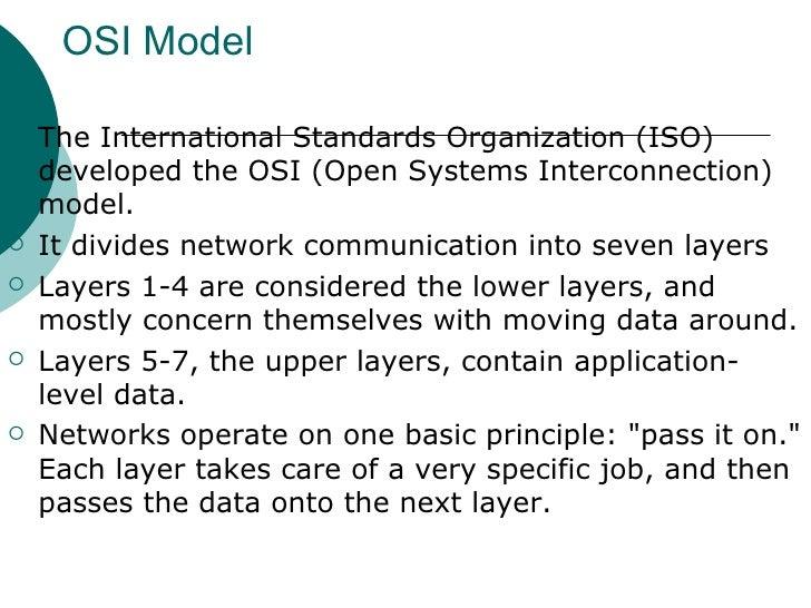 OSI Model <ul><li>The International Standards Organization (ISO) developed the OSI (Open Systems Interconnection) model.  ...