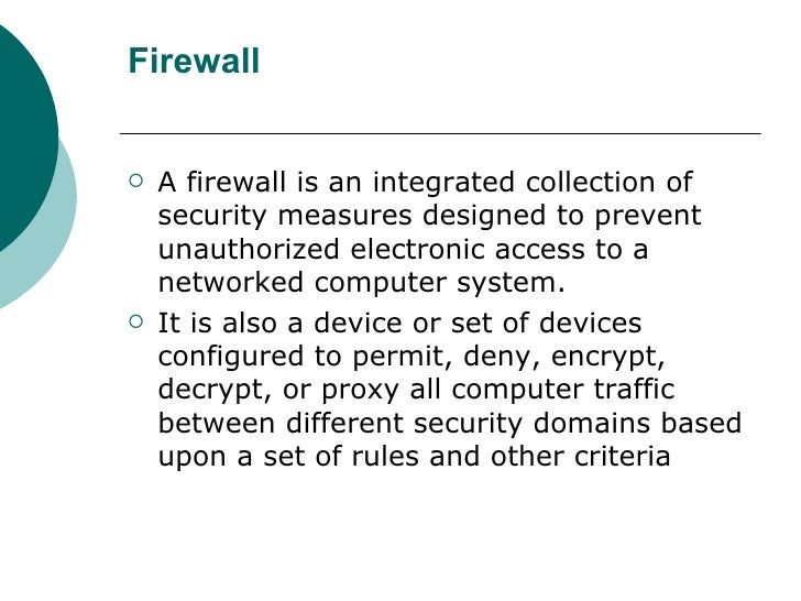 Firewall <ul><li>A firewall is an integrated collection of security measures designed to prevent unauthorized electronic a...