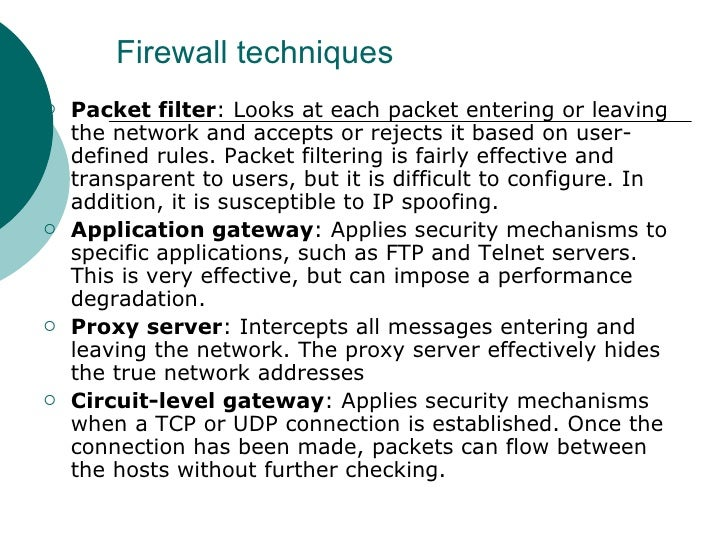 Firewall techniques <ul><li>Packet filter : Looks at each packet entering or leaving the network and accepts or rejects it...