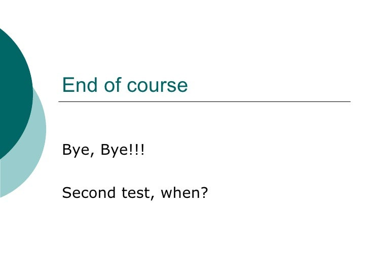 End of course Bye, Bye!!! Second test, when?