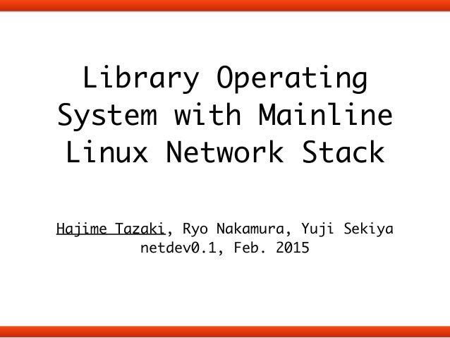 Library Operating System with Mainline Linux Network Stack ! Hajime Tazaki, Ryo Nakamura, Yuji Sekiya netdev0.1, Feb. 2015