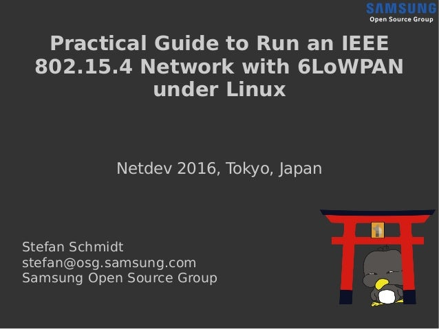 Practical Guide to Run an IEEE 802.15.4 Network with 6LoWPAN under Linux Netdev 2016, Tokyo, Japan Stefan Schmidt stefan@o...