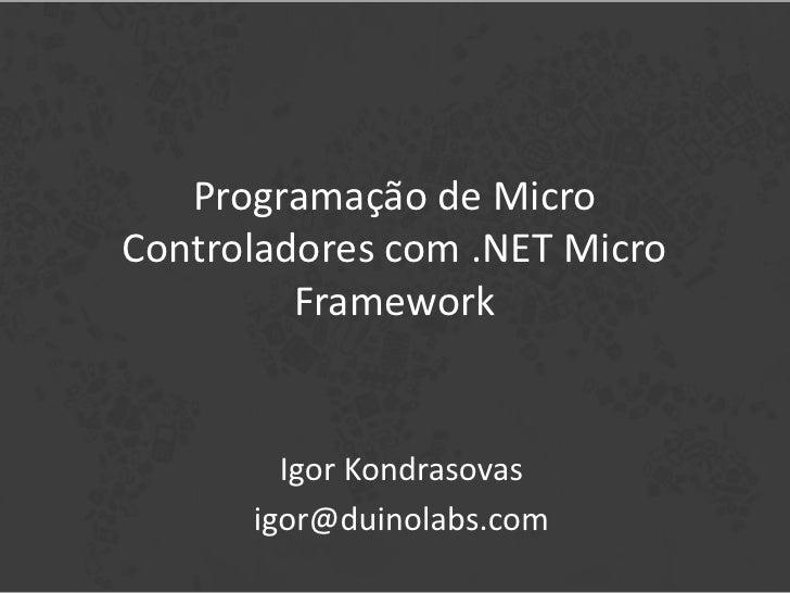 Programação de MicroControladores com .NET Micro         Framework        Igor Kondrasovas      igor@duinolabs.com