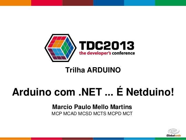 Globalcode – Open4educationTrilha ARDUINOArduino com .NET ... É Netduino!Marcio Paulo Mello MartinsMCP MCAD MCSD MCTS MCPD...