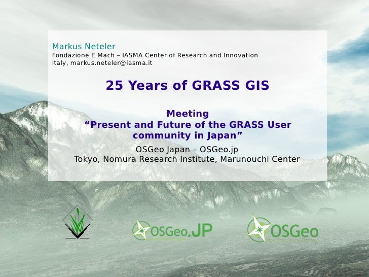 "25 Years of GRASS GIS Meeting ""Present and Future of the GRASS User community in Japan"" Markus Neteler Fondazione E Mach –..."