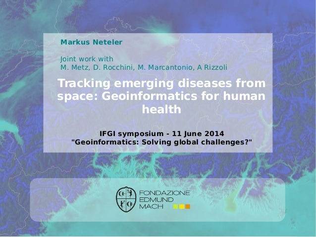 ©2014,Neteleretal.-http://gis.cri.fmach.it/ Tracking emerging diseases from space: Geoinformatics for human health Markus ...