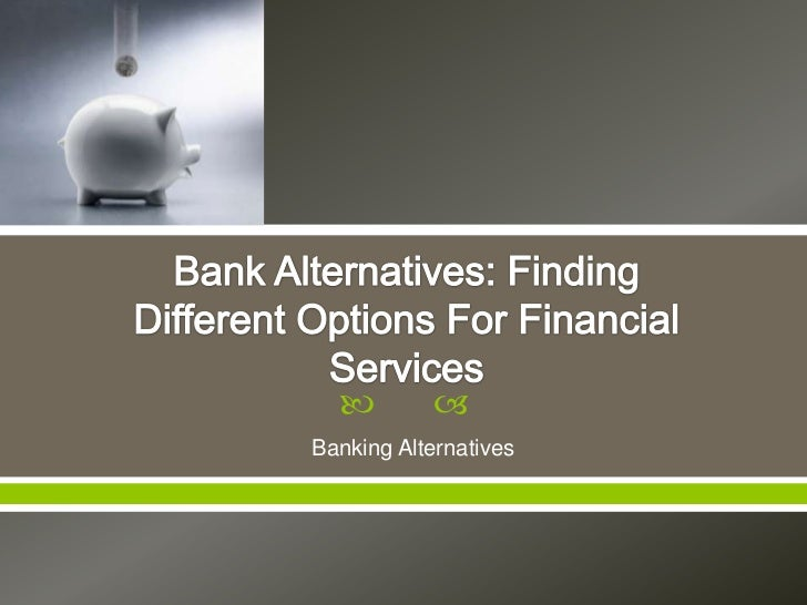         Banking Alternatives