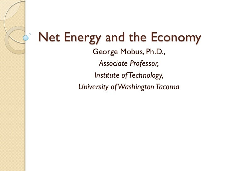 Net Energy and the Economy          George Mobus, Ph.D.,             Associate Professor,           Institute of Technolog...