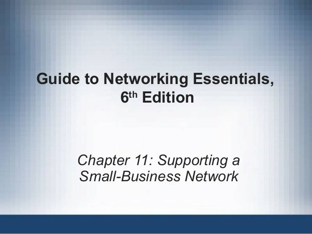 Guide to Networking Essentials, 6th Edition Chapter 11: Supporting a Small-Business Network