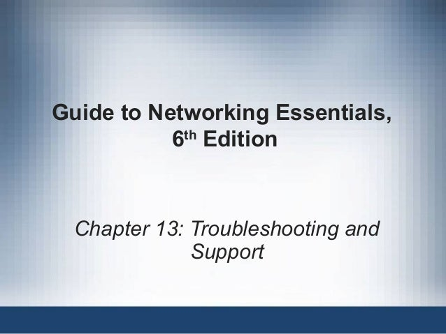 Guide to Networking Essentials, 6th Edition Chapter 13: Troubleshooting and Support