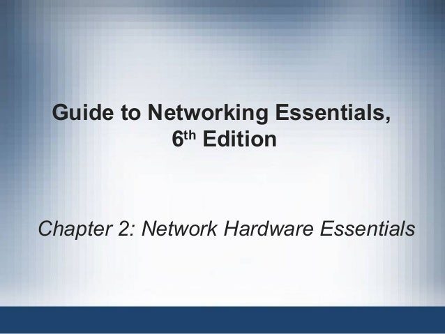 Guide to Networking Essentials, 6th Edition Chapter 2: Network Hardware Essentials