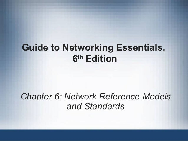 Guide to Networking Essentials, 6th Edition Chapter 6: Network Reference Models and Standards