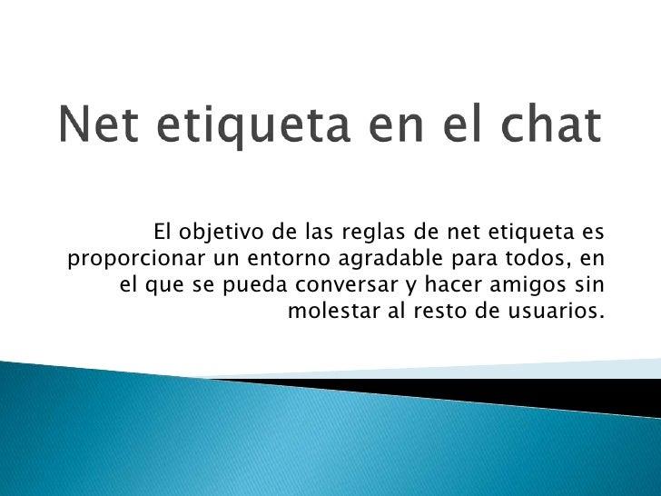 Net etiqueta en el chat<br />El objetivo de las reglas de net etiqueta es proporcionar un entorno agradable para todos, en...
