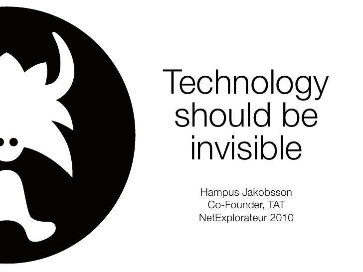 Technology  should be   invisible   Hampus Jakobsson    Co-Founder, TAT   NetExplorateur 2010