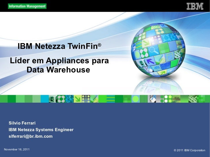 IBM Netezza TwinFin ® Líder em Appliances para Data Warehouse  Silvio Ferrari IBM Netezza Systems Engineer [email_address]