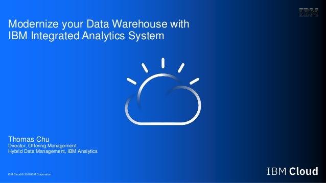 IBM Cloud © 2018 IBM Corporation Modernize your Data Warehouse with IBM Integrated Analytics System Thomas Chu Director, O...