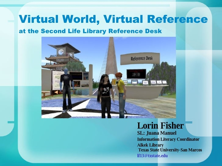Virtual World, Virtual Reference at the Second Life Library Reference Desk Lorin Fisher  SL: Juana Manuel Information Lite...
