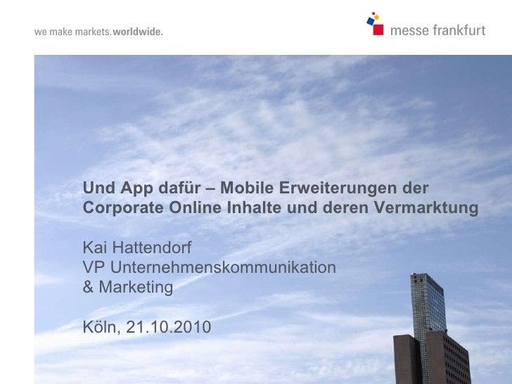 Und App dafür – Mobile Erweiterungen der Corporate Online Inhalte und deren Vermarktung Kai Hattendorf VP Unternehmenskomm...