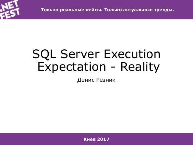 Киев 2017 Только реальные кейсы. Только актуальные тренды. SQL Server Execution Expectation - Reality Денис Резник