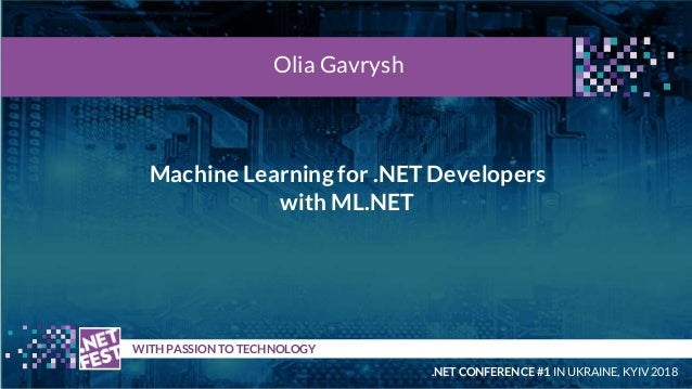 Machine Learning for .NET Developers with ML.NET t WITH PASSION TO TECHNOLOGY Olia Gavrysh .NET CONFERENCE #1 IN UKRAINE, ...