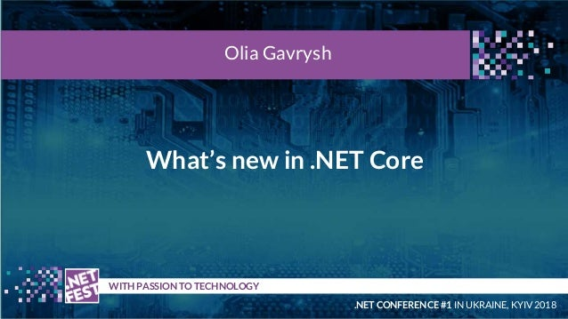 What's new in .NET Core t WITH PASSION TO TECHNOLOGY Olia Gavrysh .NET CONFERENCE #1 IN UKRAINE, KYIV 2018
