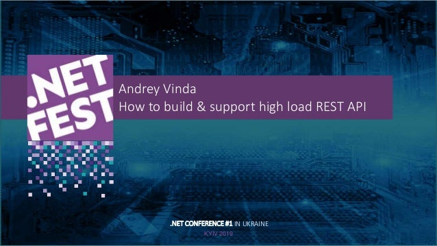 Тема доклада Тема доклада Тема доклада KYIV 2019 Andrey Vinda How to build & support high load REST API .NET CONFERENCE #1...