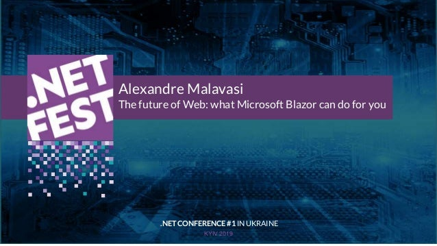 Тема доклада Тема доклада Тема доклада KYIV 2019 Alexandre Malavasi The future of Web: what Microsoft Blazor can do for yo...
