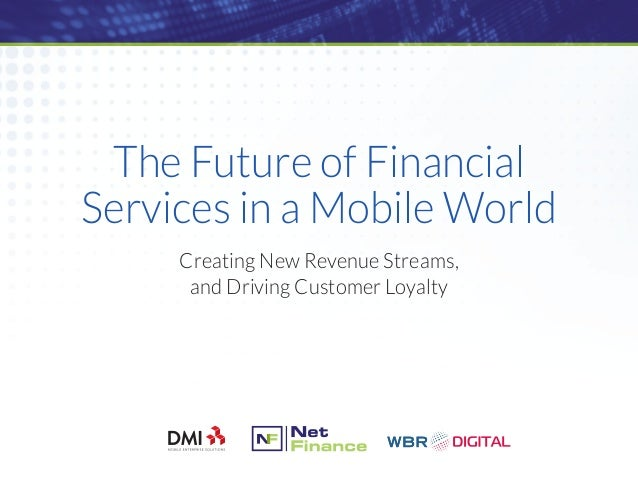 The Future of Financial Services in a Mobile World Creating New Revenue Streams, and Driving Customer Loyalty